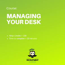Recruitment Ninja Green Belt - Managing Your Desk